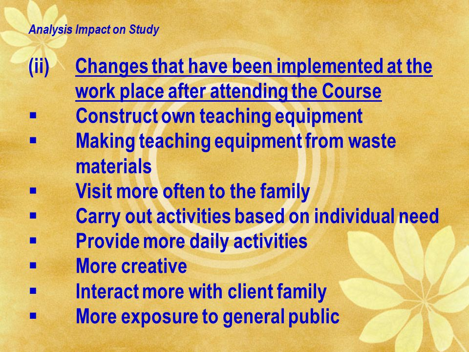Analysis Impact on Study (ii)Changes that have been implemented at the work place after attending the Course  Construct own teaching equipment  Making teaching equipment from waste materials  Visit more often to the family  Carry out activities based on individual need  Provide more daily activities  More creative  Interact more with client family  More exposure to general public