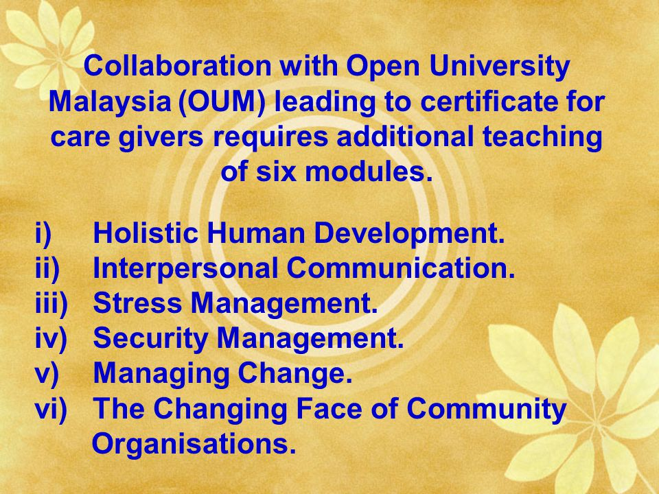 Collaboration with Open University Malaysia (OUM) leading to certificate for care givers requires additional teaching of six modules.