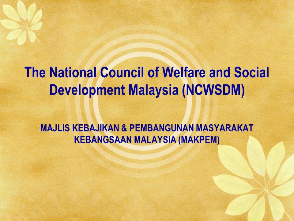 The National Council of Welfare and Social Development Malaysia (NCWSDM) MAJLIS KEBAJIKAN & PEMBANGUNAN MASYARAKAT KEBANGSAAN MALAYSIA (MAKPEM)