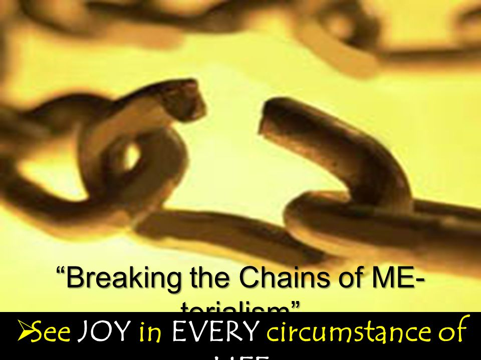 Breaking the Chains of ME- terialism  See JOY in EVERY circumstance of LIFE