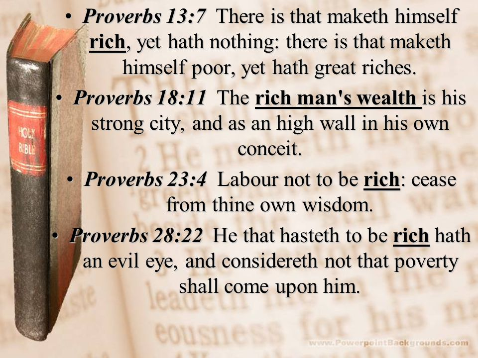 Proverbs 13:7 There is that maketh himself rich, yet hath nothing: there is that maketh himself poor, yet hath great riches.Proverbs 13:7 There is that maketh himself rich, yet hath nothing: there is that maketh himself poor, yet hath great riches.