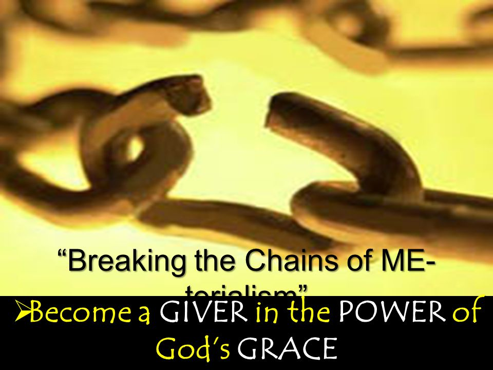 Breaking the Chains of ME- terialism  Become a GIVER in the POWER of God's GRACE