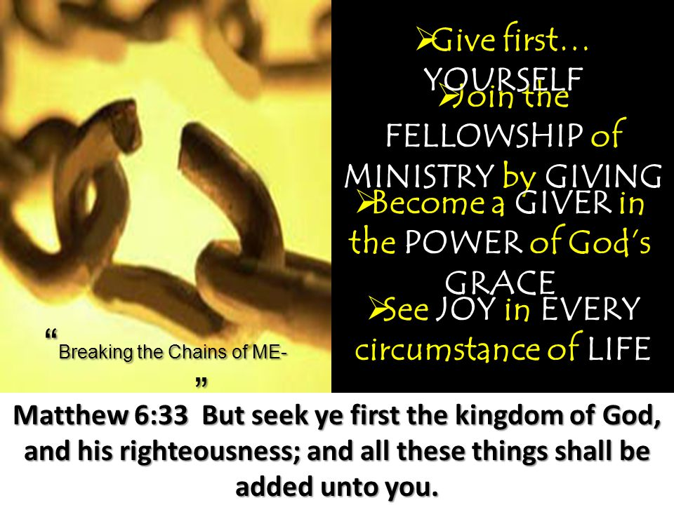 Breaking the Chains of ME- terialism  Join the FELLOWSHIP of MINISTRY by GIVING Matthew 6:33 But seek ye first the kingdom of God, and his righteousness; and all these things shall be added unto you.
