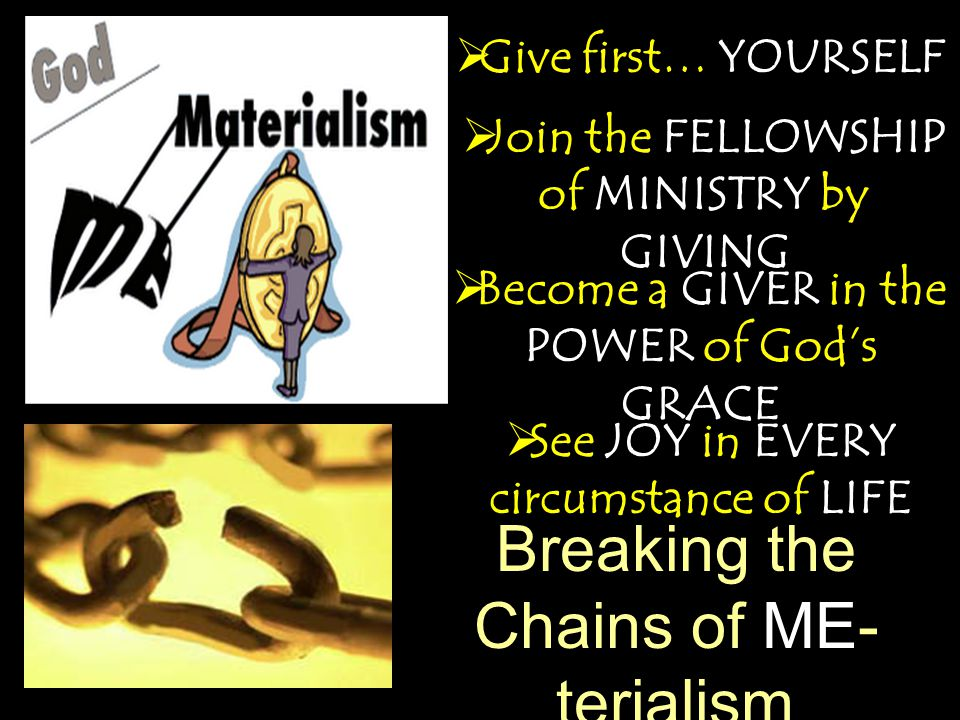 Breaking the Chains of ME- terialism  Join the FELLOWSHIP of MINISTRY by GIVING  Give first… YOURSELF  See JOY in EVERY circumstance of LIFE  Become a GIVER in the POWER of God's GRACE