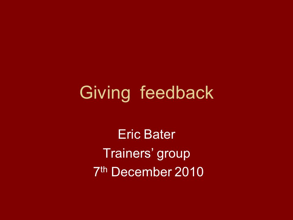 Giving feedback Eric Bater Trainers' group 7 th December 2010