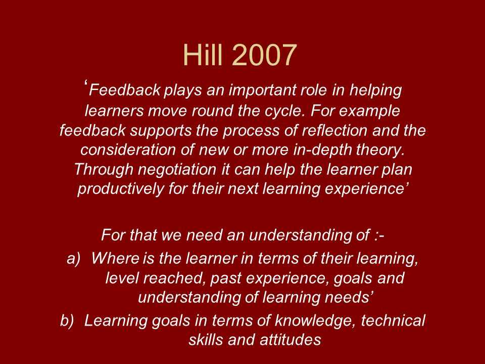 Hill 2007 ' Feedback plays an important role in helping learners move round the cycle. For example feedback supports the process of reflection and the