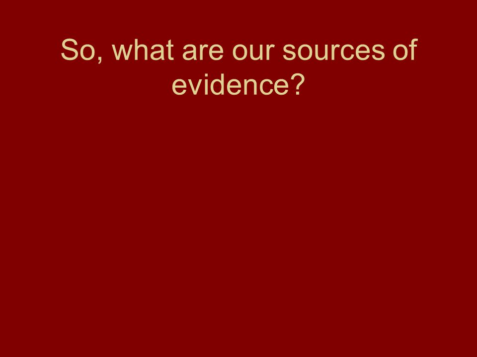 So, what are our sources of evidence?