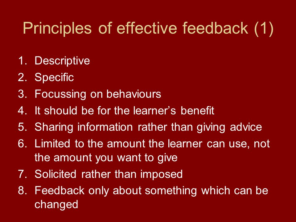 Principles of effective feedback (1) 1.Descriptive 2.Specific 3.Focussing on behaviours 4.It should be for the learner's benefit 5.Sharing information