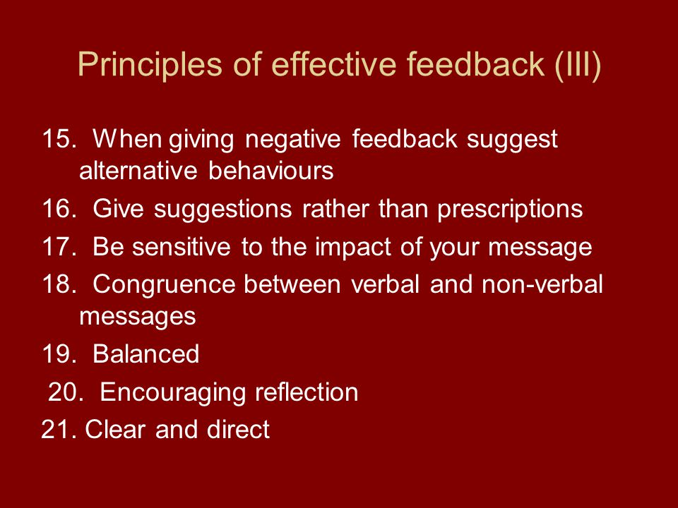 Principles of effective feedback (III) 15. When giving negative feedback suggest alternative behaviours 16. Give suggestions rather than prescriptions