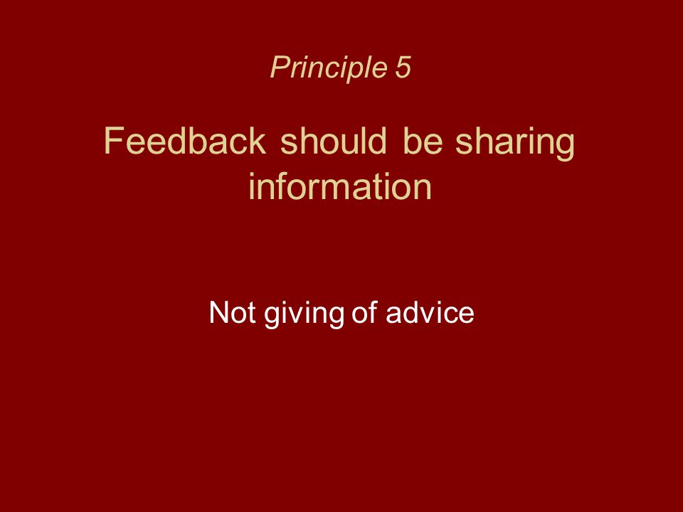 Principle 5 Feedback should be sharing information Not giving of advice
