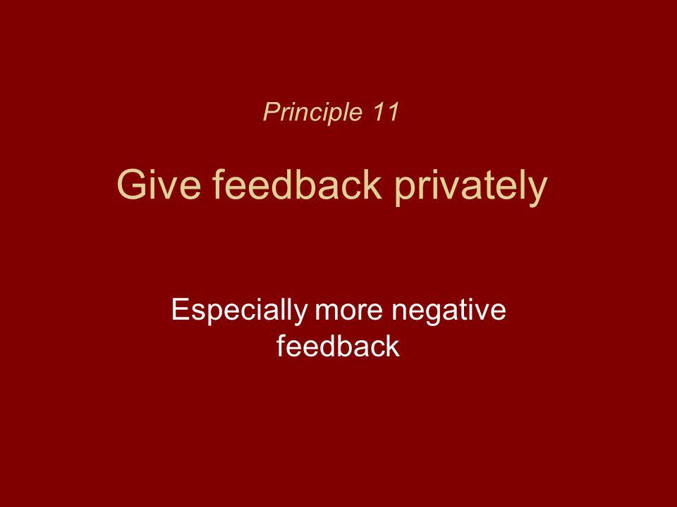 Principle 11 Give feedback privately Especially more negative feedback