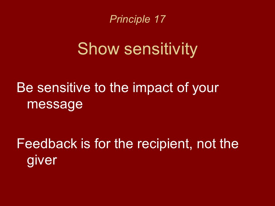 Principle 17 Show sensitivity Be sensitive to the impact of your message Feedback is for the recipient, not the giver