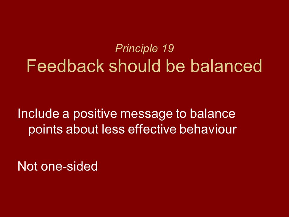 Principle 19 Feedback should be balanced Include a positive message to balance points about less effective behaviour Not one-sided