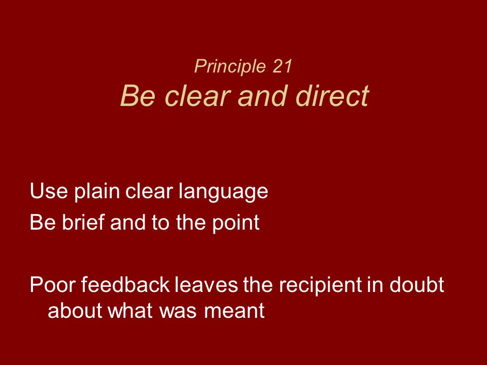 Principle 21 Be clear and direct Use plain clear language Be brief and to the point Poor feedback leaves the recipient in doubt about what was meant
