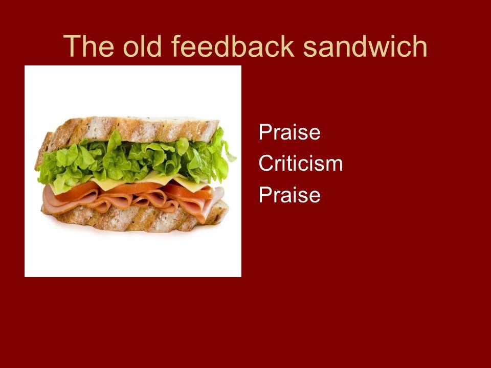 The old feedback sandwich Praise Criticism Praise
