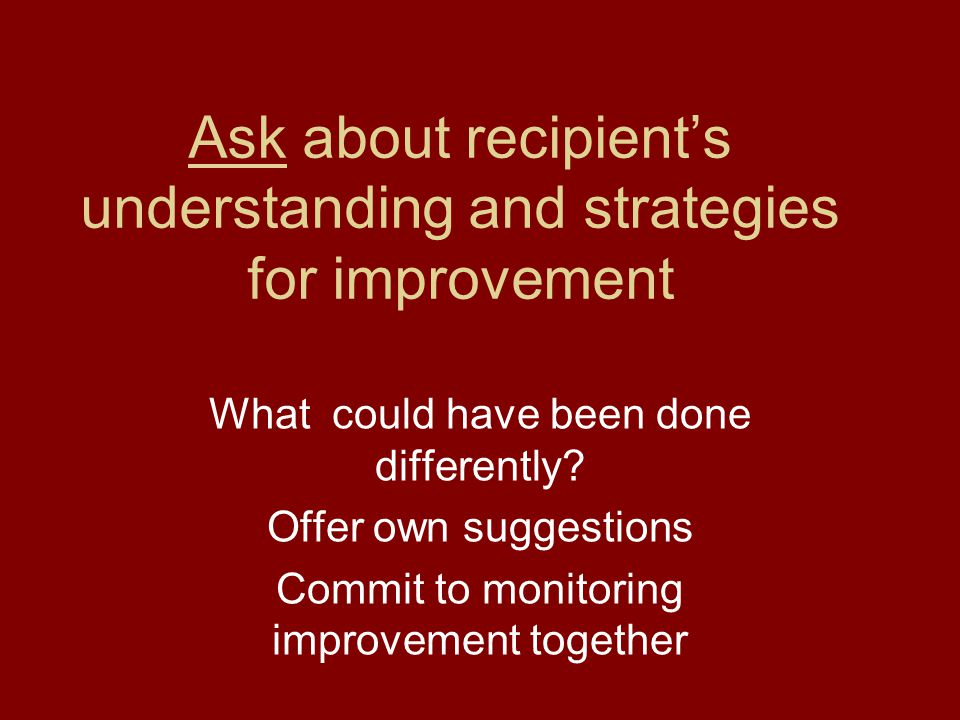 Ask about recipient's understanding and strategies for improvement What could have been done differently? Offer own suggestions Commit to monitoring i