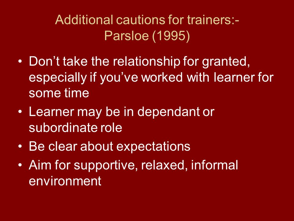 Additional cautions for trainers:- Parsloe (1995) Don't take the relationship for granted, especially if you've worked with learner for some time Lear