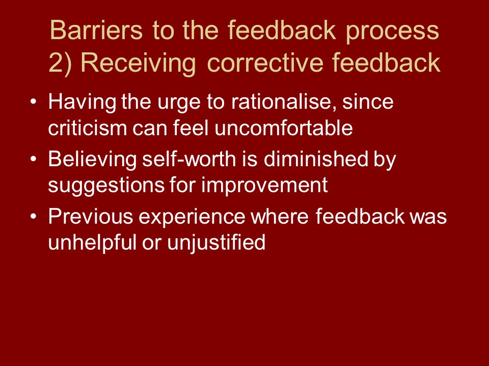 Barriers to the feedback process 2) Receiving corrective feedback Having the urge to rationalise, since criticism can feel uncomfortable Believing sel