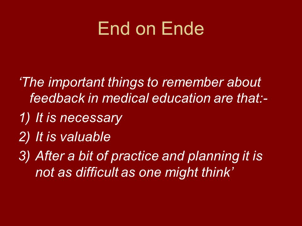 End on Ende 'The important things to remember about feedback in medical education are that:- 1)It is necessary 2)It is valuable 3)After a bit of pract