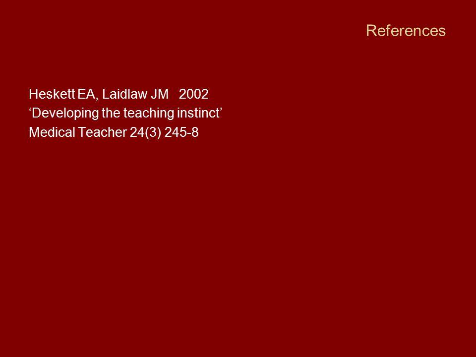 References Heskett EA, Laidlaw JM 2002 'Developing the teaching instinct' Medical Teacher 24(3) 245-8