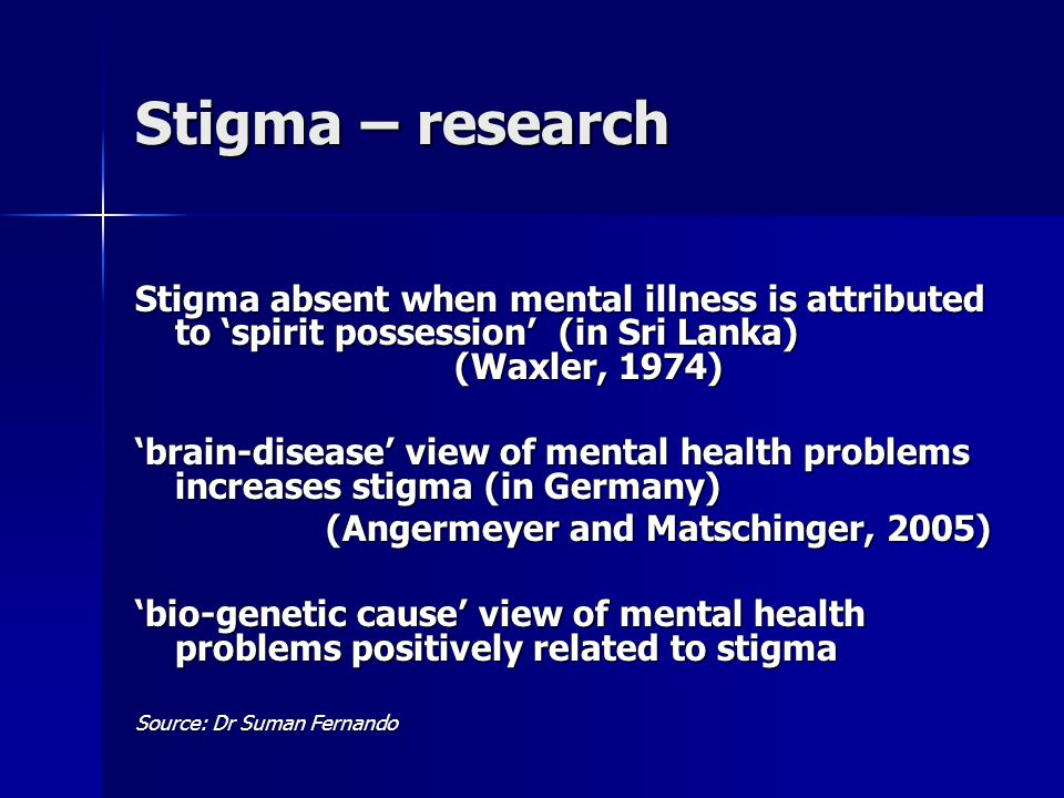 Stigma – research Stigma absent when mental illness is attributed to 'spirit possession' (in Sri Lanka) (Waxler, 1974) 'brain-disease' view of mental health problems increases stigma (in Germany) (Angermeyer and Matschinger, 2005) 'bio-genetic cause' view of mental health problems positively related to stigma Source: Dr Suman Fernando