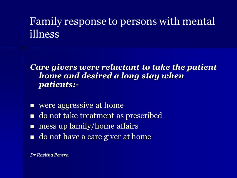 Care givers were reluctant to take the patient home and desired a long stay when patients:- were aggressive at home were aggressive at home do not take treatment as prescribed do not take treatment as prescribed mess up family/home affairs mess up family/home affairs do not have a care giver at home do not have a care giver at home Dr Rasitha Perera Family response to persons with mental illness