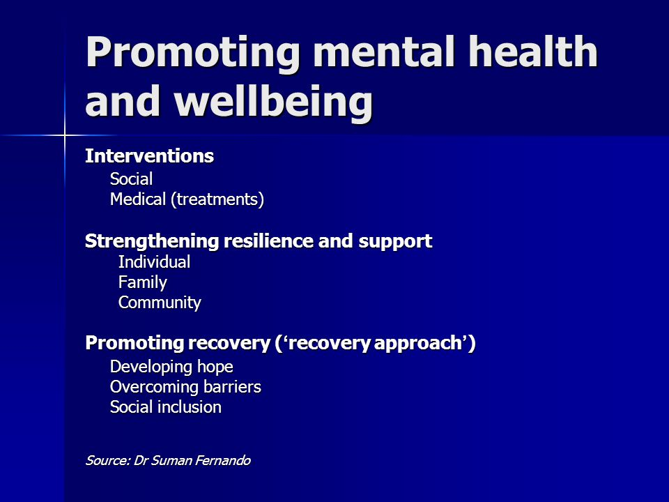 Promoting mental health and wellbeing InterventionsSocial Medical (treatments) Strengthening resilience and support IndividualFamilyCommunity Promoting recovery ( ' recovery approach ' ) Developing hope Overcoming barriers Social inclusion Source: Dr Suman Fernando