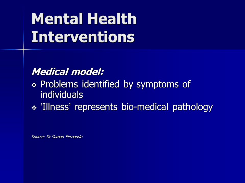 Mental Health Interventions Medical model:  Problems identified by symptoms of individuals  ' Illness ' represents bio-medical pathology Source: Dr Suman Fernando