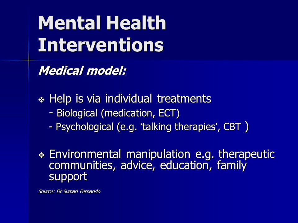 Mental Health Interventions Medical model:  Help is via individual treatments - Biological (medication, ECT) - Psychological (e.g.