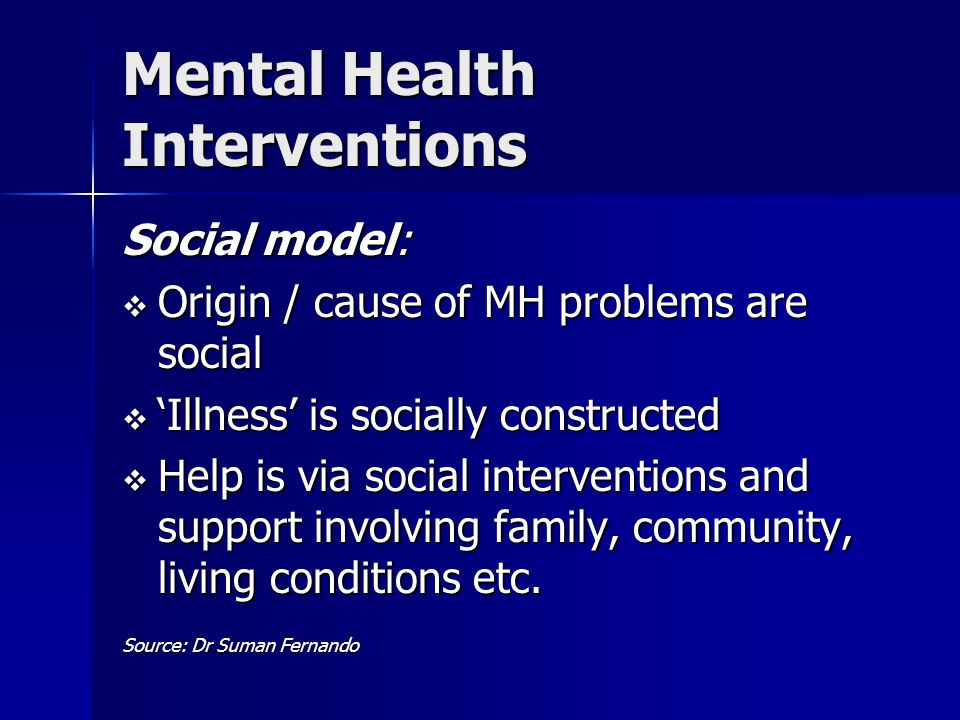 Mental Health Interventions Social model:  Origin / cause of MH problems are social  'Illness' is socially constructed  Help is via social interventions and support involving family, community, living conditions etc.