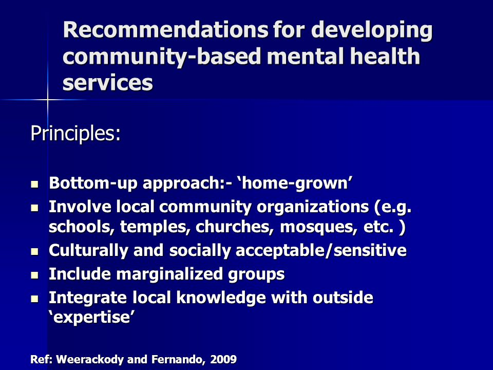Recommendations for developing community-based mental health services Principles: Bottom-up approach:- 'home-grown' Bottom-up approach:- 'home-grown' Involve local community organizations (e.g.