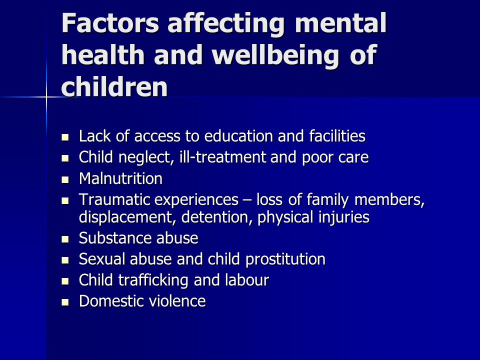 Factors affecting mental health and wellbeing of children Lack of access to education and facilities Lack of access to education and facilities Child neglect, ill-treatment and poor care Child neglect, ill-treatment and poor care Malnutrition Malnutrition Traumatic experiences – loss of family members, displacement, detention, physical injuries Traumatic experiences – loss of family members, displacement, detention, physical injuries Substance abuse Substance abuse Sexual abuse and child prostitution Sexual abuse and child prostitution Child trafficking and labour Child trafficking and labour Domestic violence Domestic violence