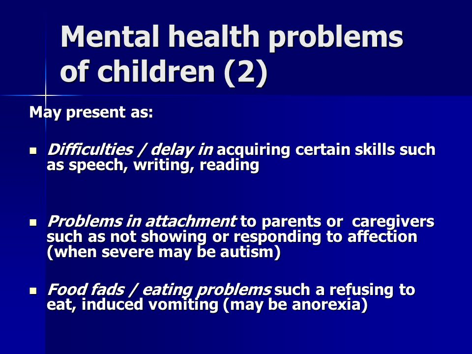 Mental health problems of children (2) May present as: Difficulties / delay in acquiring certain skills such as speech, writing, reading Difficulties / delay in acquiring certain skills such as speech, writing, reading Problems in attachment to parents or caregivers such as not showing or responding to affection (when severe may be autism) Problems in attachment to parents or caregivers such as not showing or responding to affection (when severe may be autism) Food fads / eating problems such a refusing to eat, induced vomiting (may be anorexia) Food fads / eating problems such a refusing to eat, induced vomiting (may be anorexia)