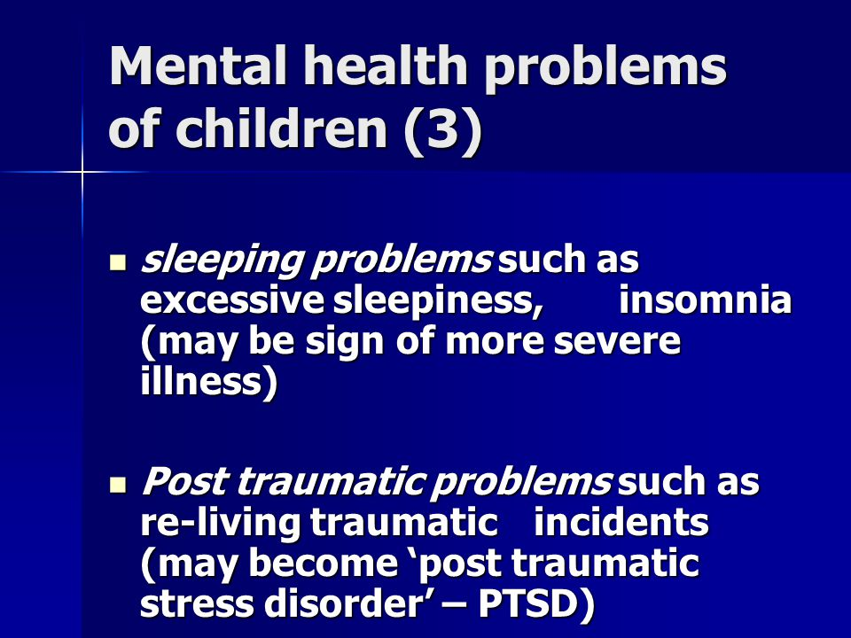 Mental health problems of children (3) sleeping problems such as excessive sleepiness, insomnia (may be sign of more severe illness) sleeping problems such as excessive sleepiness, insomnia (may be sign of more severe illness) Post traumatic problems such as re-living traumatic incidents (may become 'post traumatic stress disorder' – PTSD) Post traumatic problems such as re-living traumatic incidents (may become 'post traumatic stress disorder' – PTSD)