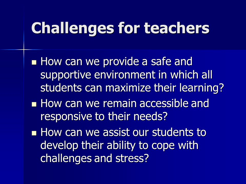 Challenges for teachers How can we provide a safe and supportive environment in which all students can maximize their learning.