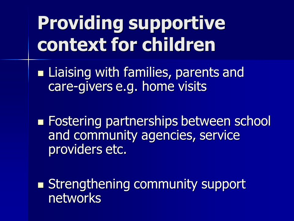 Providing supportive context for children Liaising with families, parents and care-givers e.g.