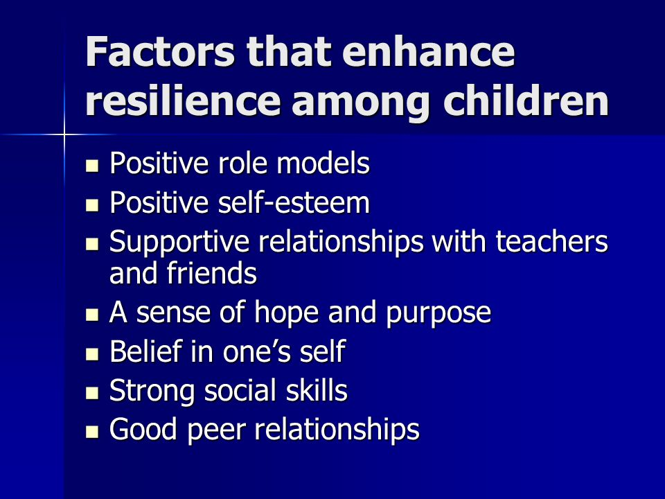 Factors that enhance resilience among children Positive role models Positive role models Positive self-esteem Positive self-esteem Supportive relationships with teachers and friends Supportive relationships with teachers and friends A sense of hope and purpose A sense of hope and purpose Belief in one's self Belief in one's self Strong social skills Strong social skills Good peer relationships Good peer relationships