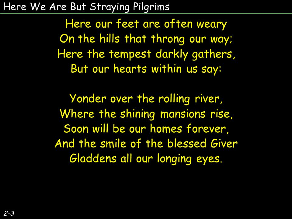 Here our souls are often fearful Of the pilgrim s lurking foe; But the Lord is our defender, And He tells us we may know: Yonder over the rolling river, Where the shining mansions rise, Soon will be our homes forever, And the smile of the blessed Giver Gladdens all our longing eyes.