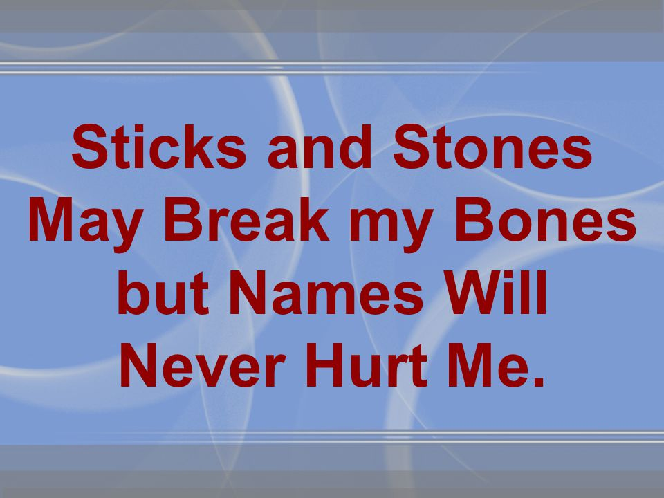 Sticks and Stones May Break my Bones but Names Will Never Hurt Me.