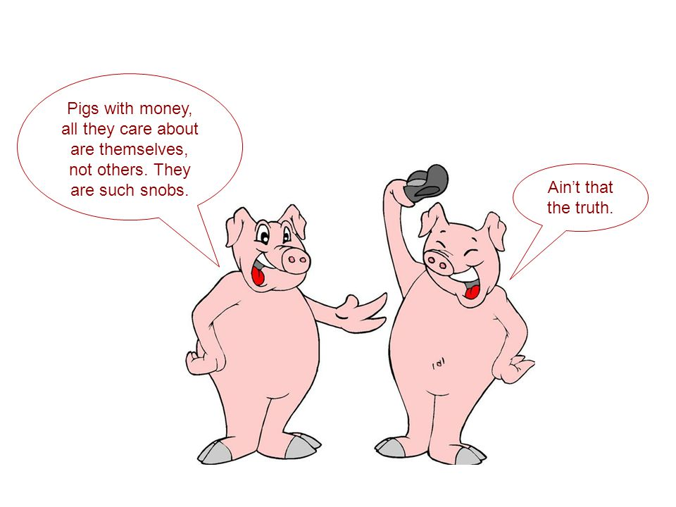 Ain't that the truth. Pigs with money, all they care about are themselves, not others.
