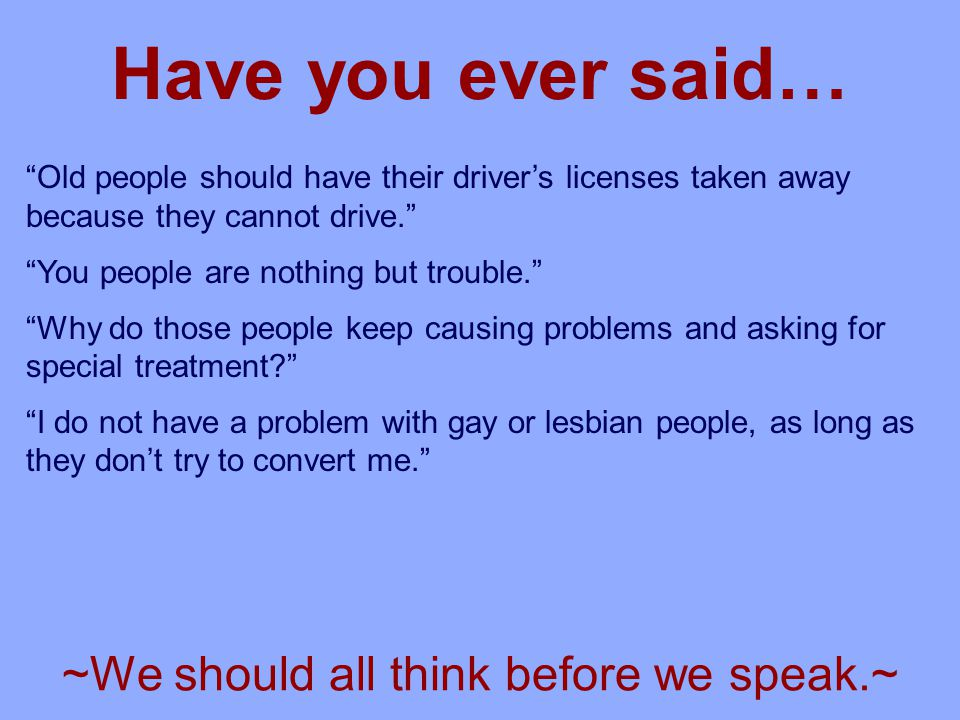 Old people should have their driver's licenses taken away because they cannot drive. You people are nothing but trouble. Why do those people keep causing problems and asking for special treatment I do not have a problem with gay or lesbian people, as long as they don't try to convert me. Have you ever said… ~We should all think before we speak.~