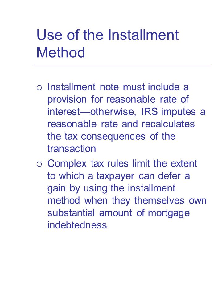 Use of the Installment Method  Installment note must include a provision for reasonable rate of interest—otherwise, IRS imputes a reasonable rate and recalculates the tax consequences of the transaction  Complex tax rules limit the extent to which a taxpayer can defer a gain by using the installment method when they themselves own substantial amount of mortgage indebtedness