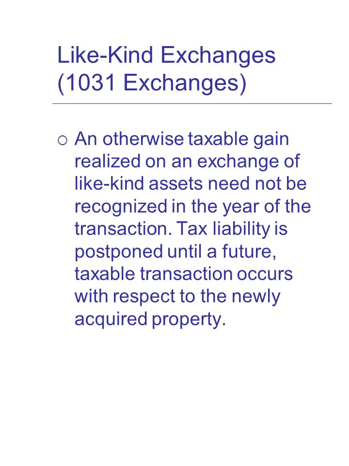 Like-Kind Exchanges (1031 Exchanges)  An otherwise taxable gain realized on an exchange of like-kind assets need not be recognized in the year of the transaction.