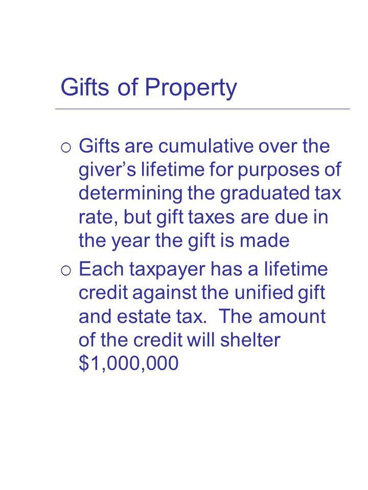 Gifts of Property  Gifts are cumulative over the giver's lifetime for purposes of determining the graduated tax rate, but gift taxes are due in the year the gift is made  Each taxpayer has a lifetime credit against the unified gift and estate tax.