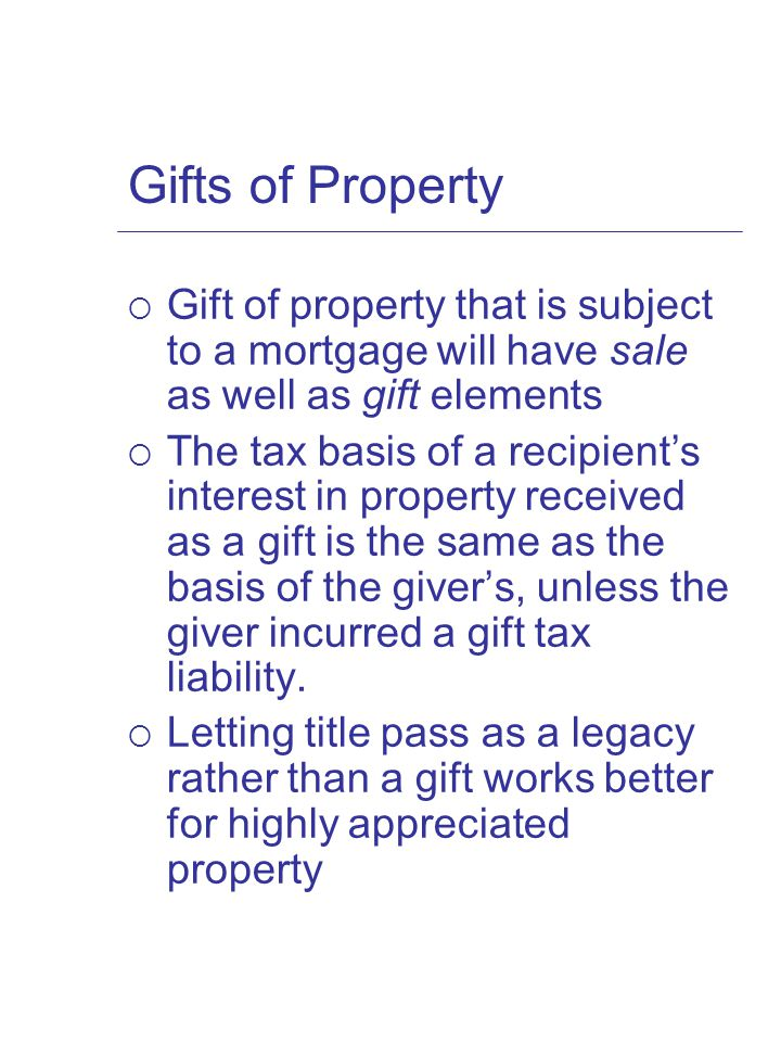 Gifts of Property  Gift of property that is subject to a mortgage will have sale as well as gift elements  The tax basis of a recipient's interest in property received as a gift is the same as the basis of the giver's, unless the giver incurred a gift tax liability.