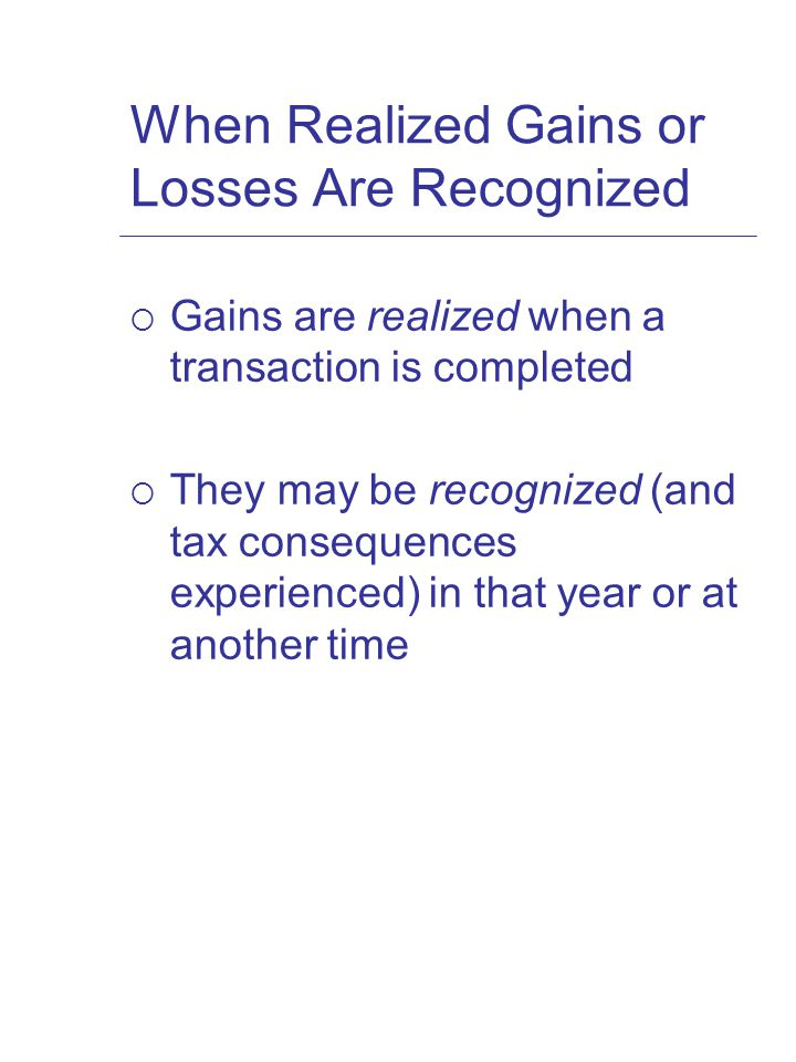 When Realized Gains or Losses Are Recognized  Gains are realized when a transaction is completed  They may be recognized (and tax consequences experienced) in that year or at another time