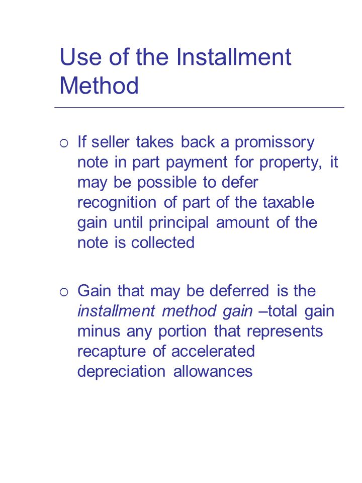 Use of the Installment Method  If seller takes back a promissory note in part payment for property, it may be possible to defer recognition of part of the taxable gain until principal amount of the note is collected  Gain that may be deferred is the installment method gain –total gain minus any portion that represents recapture of accelerated depreciation allowances