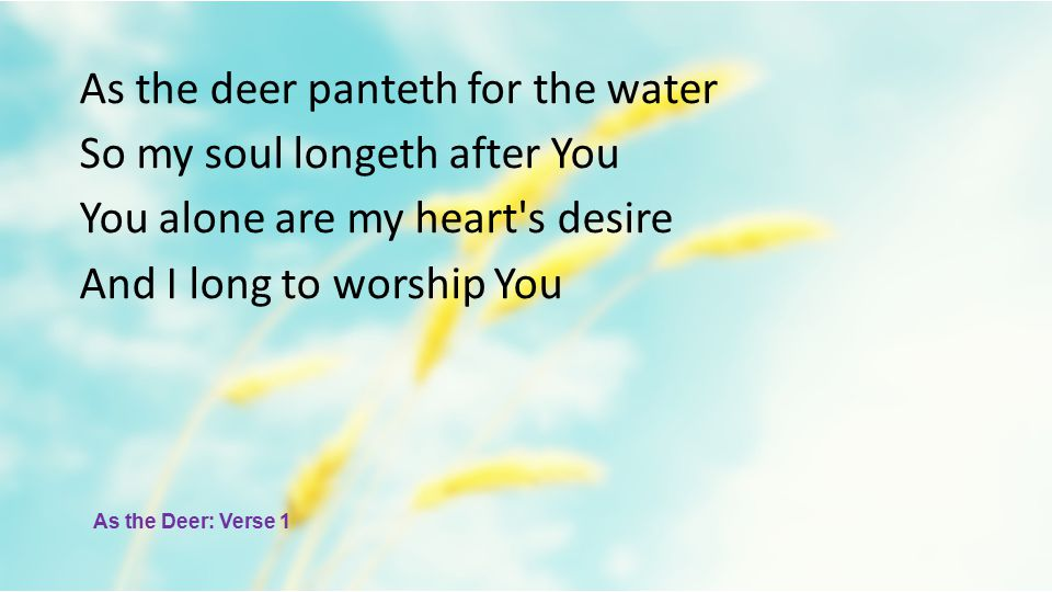 As the deer panteth for the water So my soul longeth after You You alone are my heart s desire And I long to worship You As the Deer: Verse 1