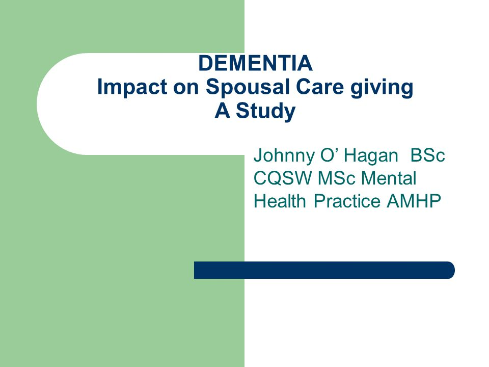 DEMENTIA Impact on Spousal Care giving A Study Johnny O' Hagan BSc CQSW MSc Mental Health Practice AMHP