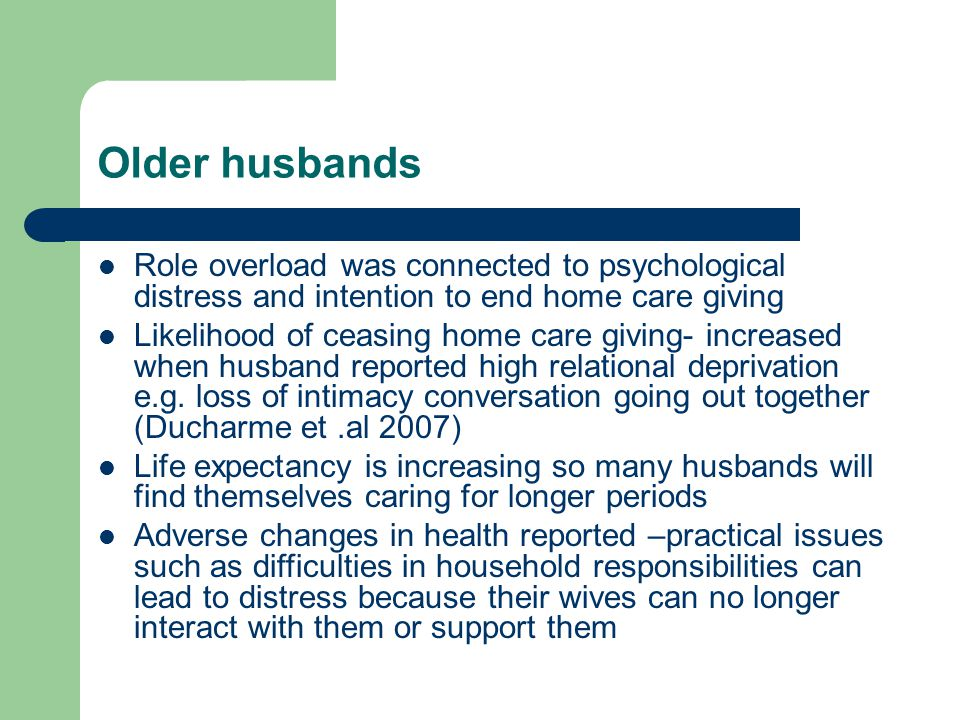 Older husbands Role overload was connected to psychological distress and intention to end home care giving Likelihood of ceasing home care giving- increased when husband reported high relational deprivation e.g.